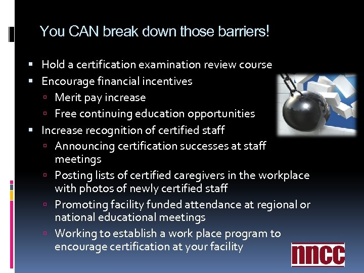 You CAN break down those barriers! Hold a certification examination review course Encourage financial