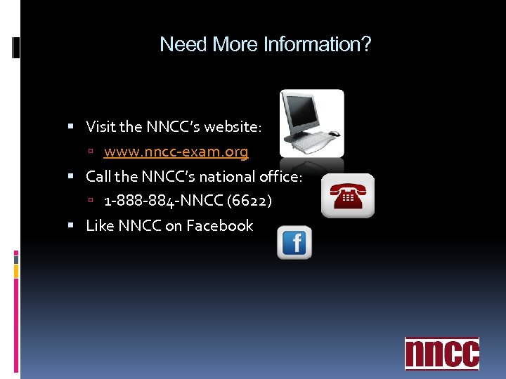Need More Information? Visit the NNCC's website: www. nncc-exam. org Call the NNCC's national