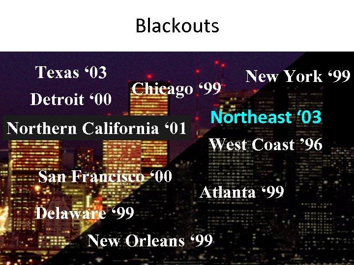 Blackouts Detroit ' 00 Texas ' 03 West Coast ' 96 New York '