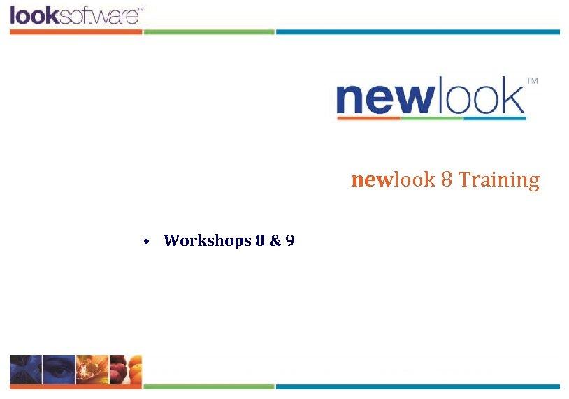 newlook 8 Training • Workshops 8 & 9