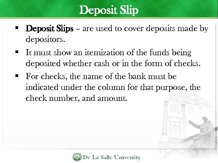 Deposit Slip Deposit Slips – are used to cover deposits made by depositors. It