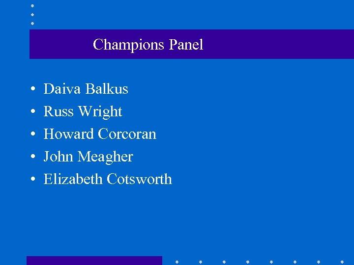 Champions Panel • • • Daiva Balkus Russ Wright Howard Corcoran John Meagher Elizabeth