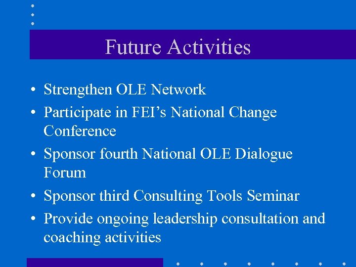 Future Activities • Strengthen OLE Network • Participate in FEI's National Change Conference •