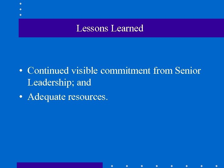 Lessons Learned • Continued visible commitment from Senior Leadership; and • Adequate resources.