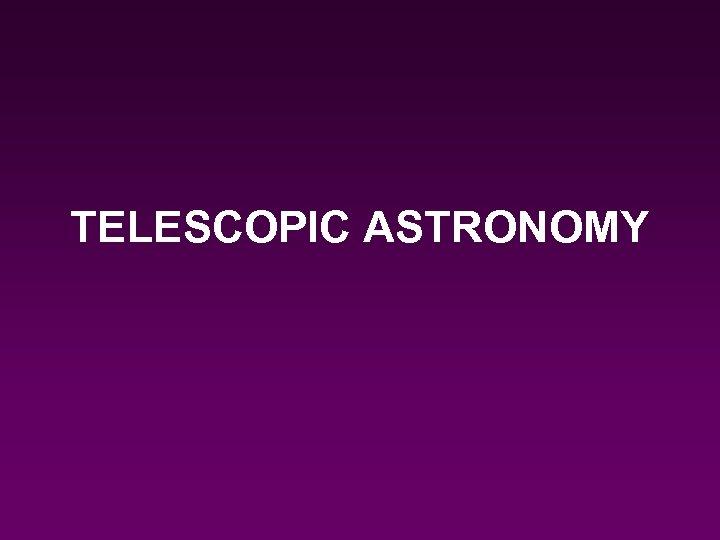 TELESCOPIC ASTRONOMY
