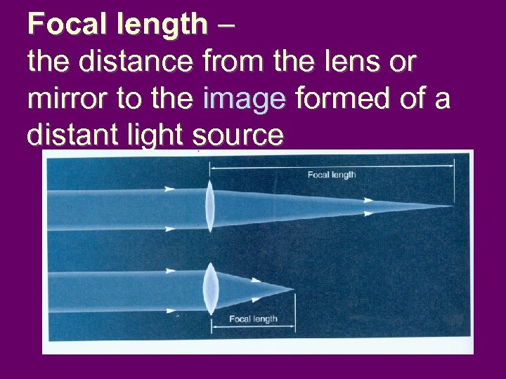 Focal length – the distance from the lens or mirror to the image formed