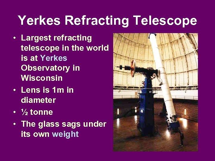 Yerkes Refracting Telescope • Largest refracting telescope in the world is at Yerkes Observatory