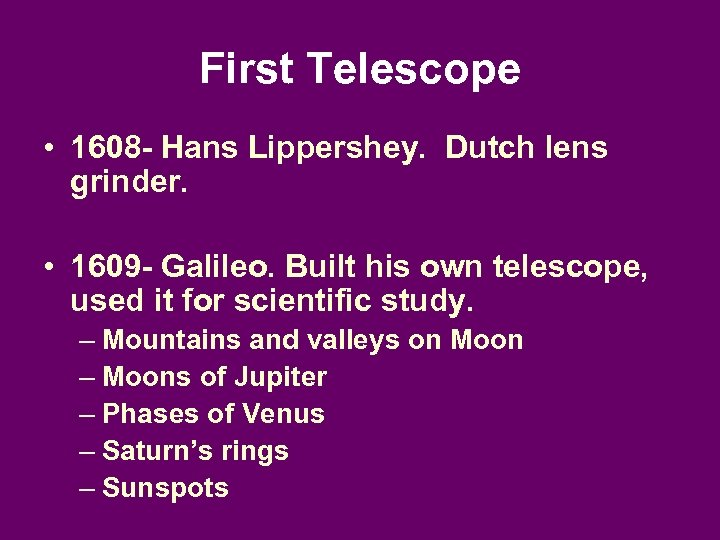 First Telescope • 1608 - Hans Lippershey. Dutch lens grinder. • 1609 - Galileo.