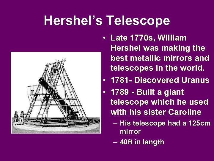 Hershel's Telescope • Late 1770 s, William Hershel was making the best metallic mirrors
