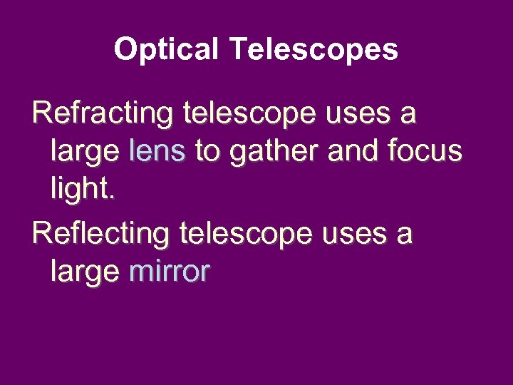 Optical Telescopes Refracting telescope uses a large lens to gather and focus light. Reflecting