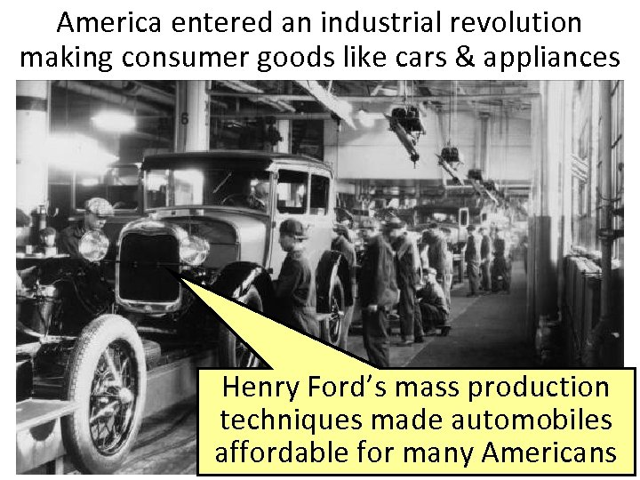 America entered an industrial revolution making consumer goods like cars & appliances Henry Ford's
