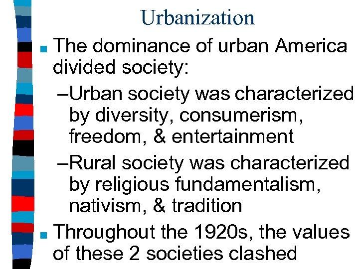 Urbanization The dominance of urban America divided society: –Urban society was characterized by diversity,