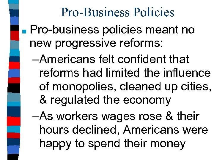 Pro-Business Policies ■ Pro-business policies meant no new progressive reforms: –Americans felt confident that