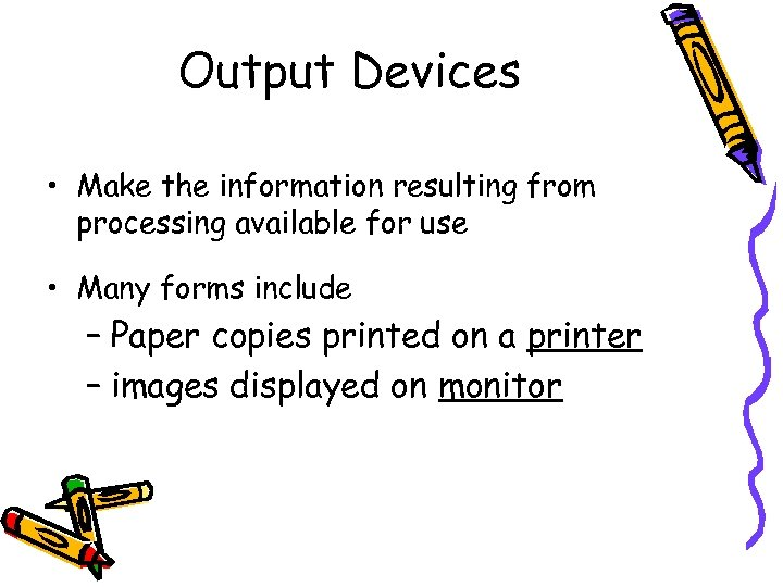 Output Devices • Make the information resulting from processing available for use • Many