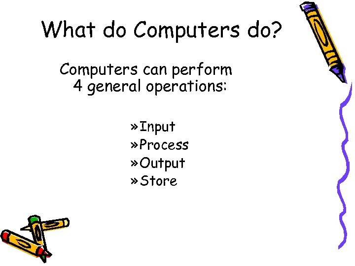 What do Computers do? Computers can perform 4 general operations: » Input » Process