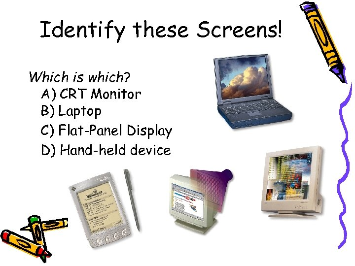 Identify these Screens! Which is which? A) CRT Monitor B) Laptop C) Flat-Panel Display