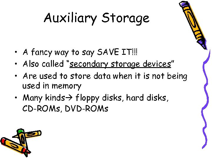 "Auxiliary Storage • A fancy way to say SAVE IT!!! • Also called ""secondary"