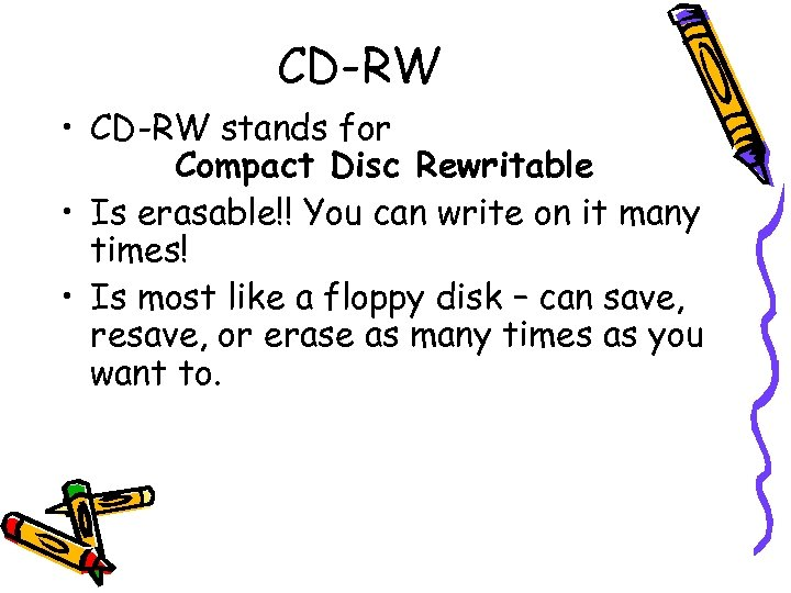 CD-RW • CD-RW stands for Compact Disc Rewritable • Is erasable!! You can write