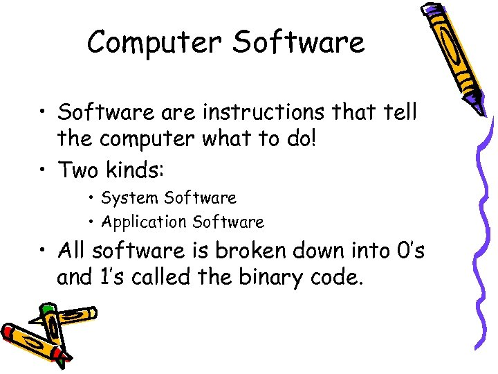 Computer Software • Software instructions that tell the computer what to do! • Two