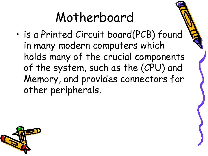 Motherboard • is a Printed Circuit board(PCB) found in many modern computers which holds