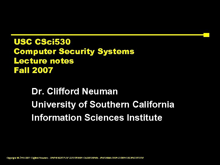 USC CSci 530 Computer Security Systems Lecture notes Fall 2007 Dr. Clifford Neuman University