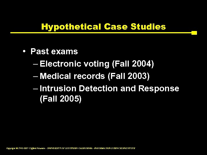 Hypothetical Case Studies • Past exams – Electronic voting (Fall 2004) – Medical records