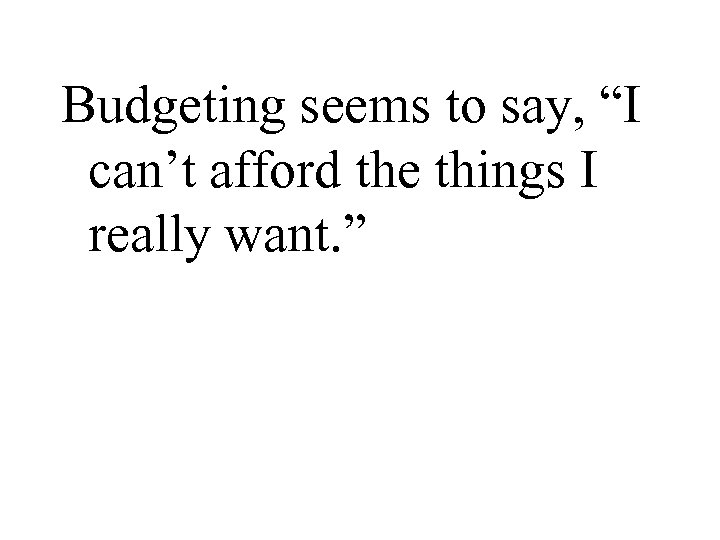 "Budgeting seems to say, ""I can't afford the things I really want. """