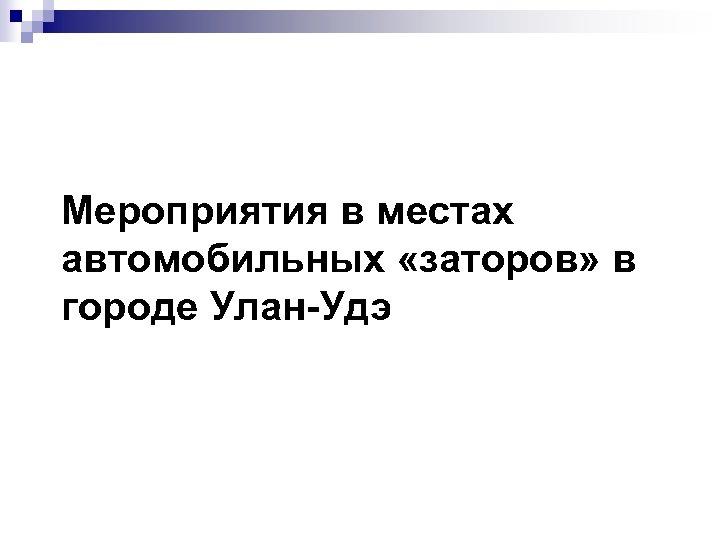Мероприятия в местах автомобильных «заторов» в городе Улан-Удэ