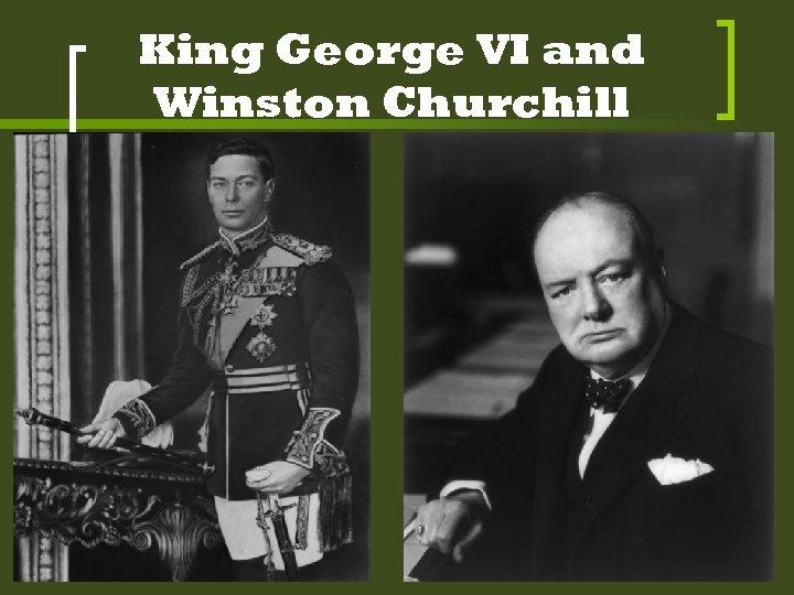 King George VI and Winston Churchill