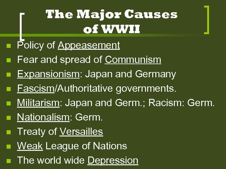 The Major Causes of WWII n n n n n Policy of Appeasement Fear