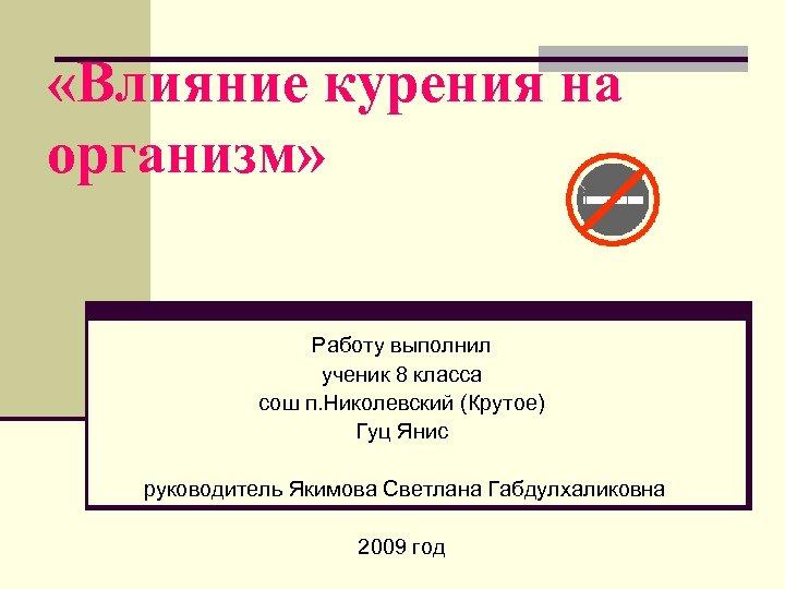 «Влияние курения на организм» Работу выполнил ученик 8 класса сош п. Николевский (Крутое)