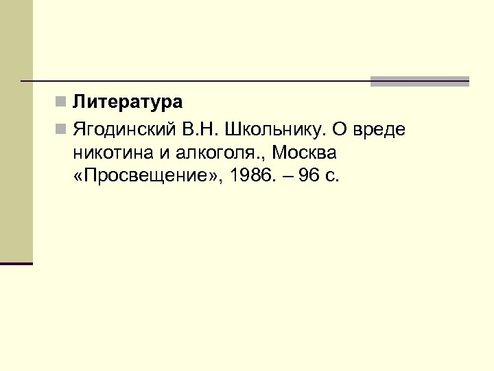 n Литература n Ягодинский В. Н. Школьнику. О вреде никотина и алкоголя. , Москва