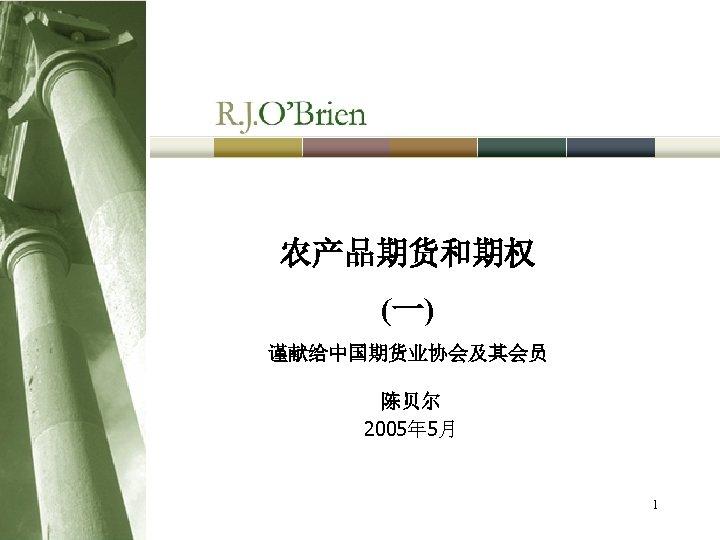 农产品期货和期权 (一) 谨献给中国期货业协会及其会员 陈贝尔 2005年 5月 1