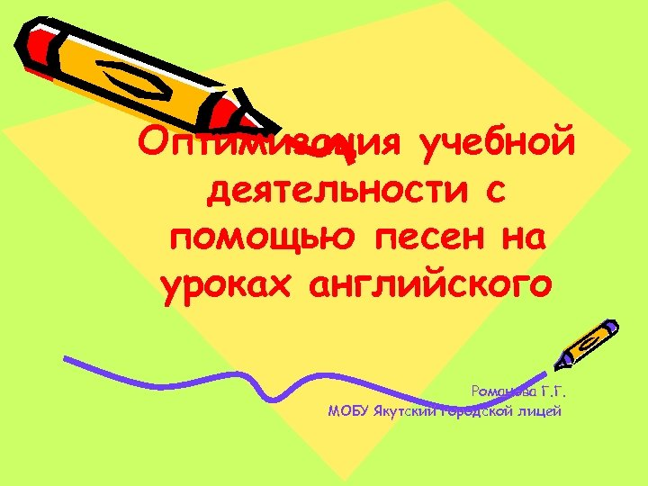 Оптимизация учебной деятельности с помощью песен на уроках английского Романова Г. Г. МОБУ Якутский