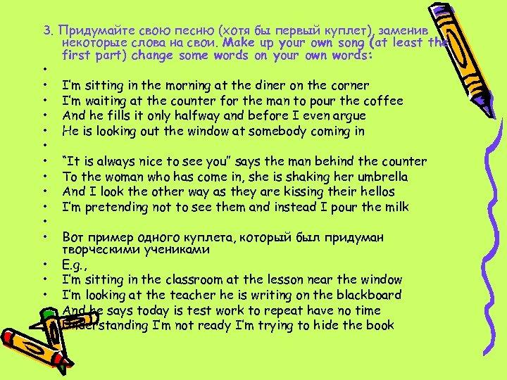3. Придумайте свою песню (хотя бы первый куплет), заменив некоторые слова на свои. Make