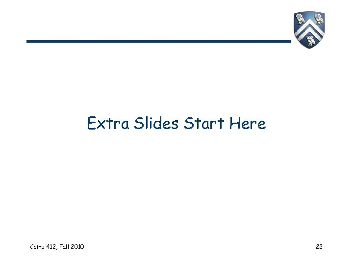 Extra Slides Start Here Comp 412, Fall 2010 22