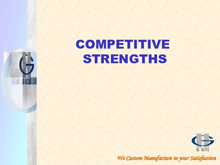 COMPETITIVE STRENGTHS We Custom Manufacture to your Satisfaction