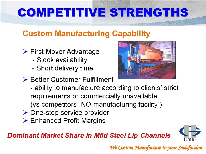 COMPETITIVE STRENGTHS Custom Manufacturing Capability Ø First Mover Advantage - Stock availability - Short