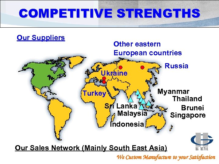 COMPETITIVE STRENGTHS Our Suppliers Other eastern European countries Ukraine Turkey Sri Lanka Malaysia Indonesia