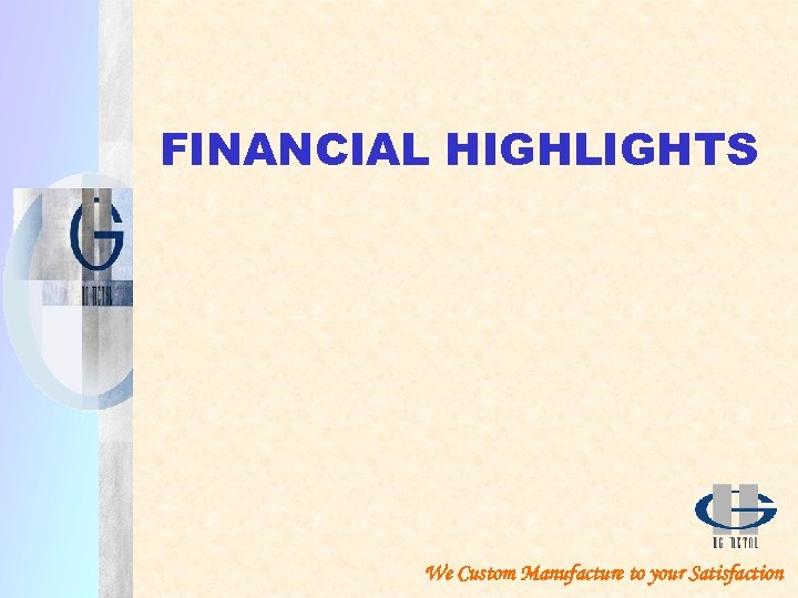 FINANCIAL HIGHLIGHTS We Custom Manufacture to your Satisfaction