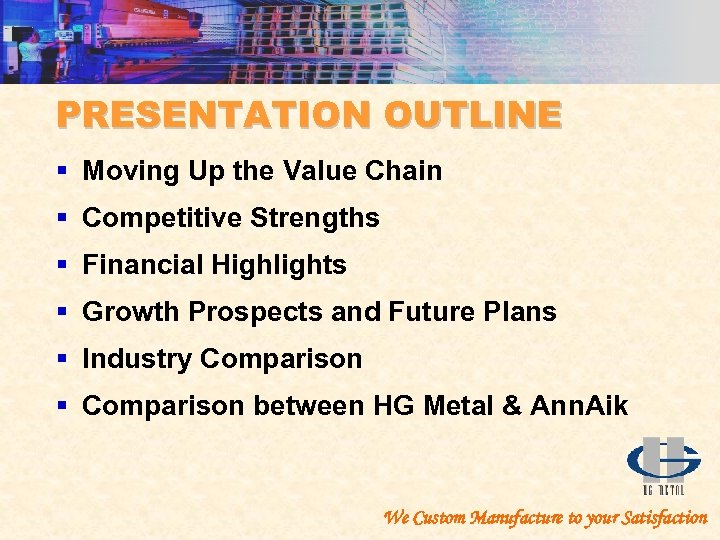 PRESENTATION OUTLINE § Moving Up the Value Chain § Competitive Strengths § Financial Highlights