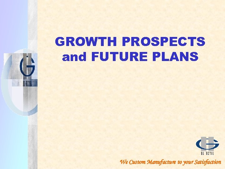 GROWTH PROSPECTS and FUTURE PLANS We Custom Manufacture to your Satisfaction