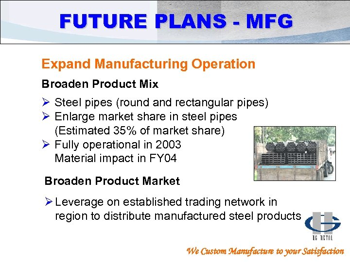 FUTURE PLANS - MFG Expand Manufacturing Operation Broaden Product Mix Ø Steel pipes (round