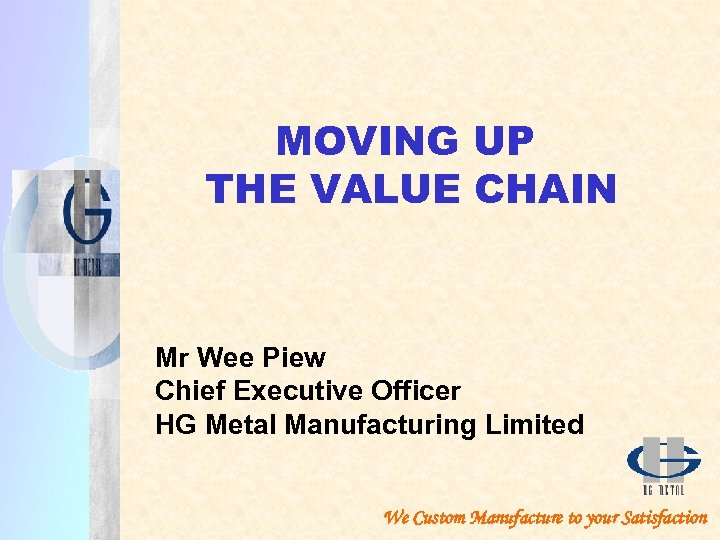 MOVING UP THE VALUE CHAIN Mr Wee Piew Chief Executive Officer HG Metal Manufacturing