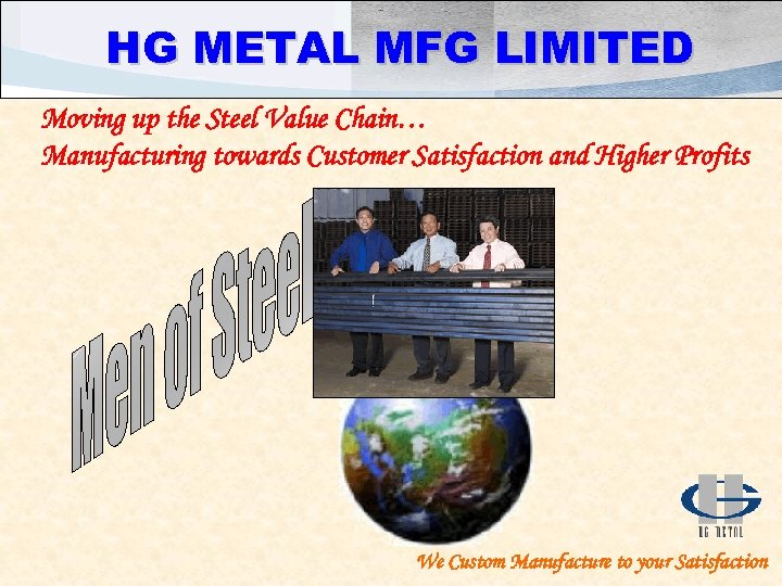 HG METAL MFG LIMITED Moving up the Steel Value Chain… Manufacturing towards Customer Satisfaction