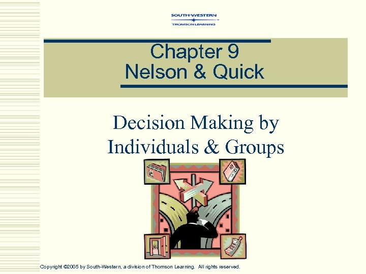 Chapter 9 Nelson & Quick Decision Making by Individuals & Groups Copyright © 2005