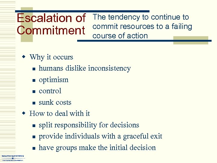 Escalation of Commitment The tendency to continue to commit resources to a failing course