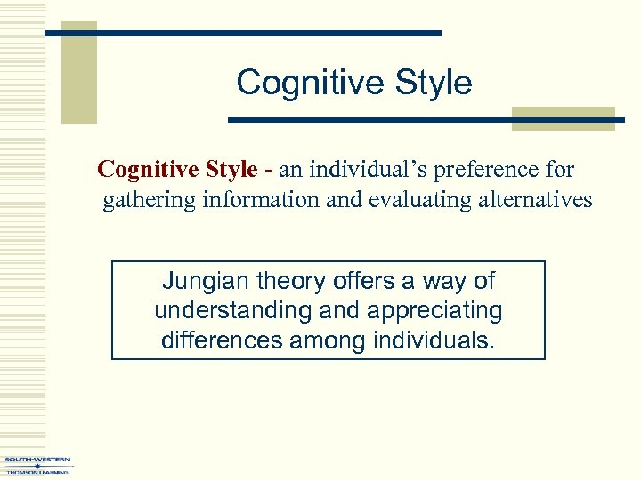 Cognitive Style - an individual's preference for gathering information and evaluating alternatives Jungian theory