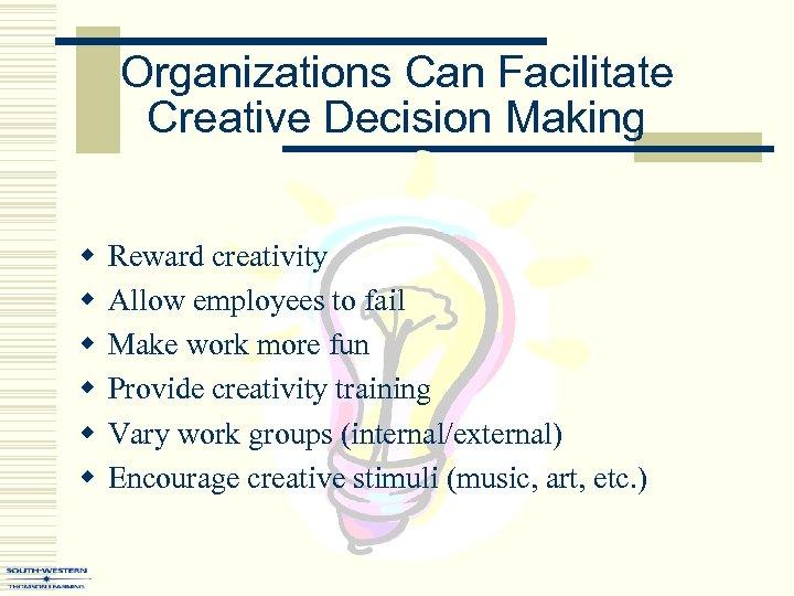 Organizations Can Facilitate Creative Decision Making w w w Reward creativity Allow employees to