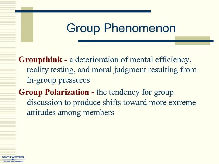 Group Phenomenon Groupthink - a deterioration of mental efficiency, reality testing, and moral judgment
